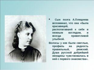 Сын поэта А.Плещеева вспоминал, что она «была красавицей, располагавшей к се