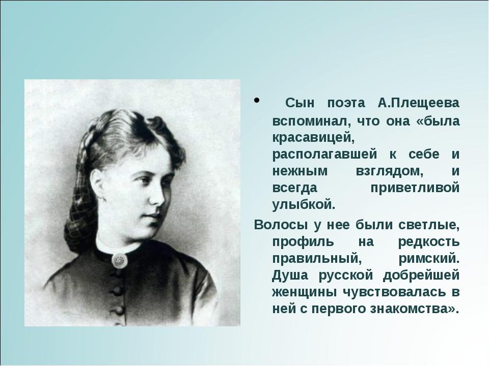 Сын поэта А.Плещеева вспоминал, что она «была красавицей, располагавшей к се...