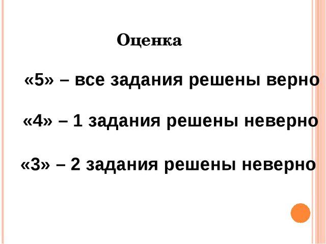 Оценка «5» – все задания решены верно «4» – 1 задания решены неверно «3» – 2...