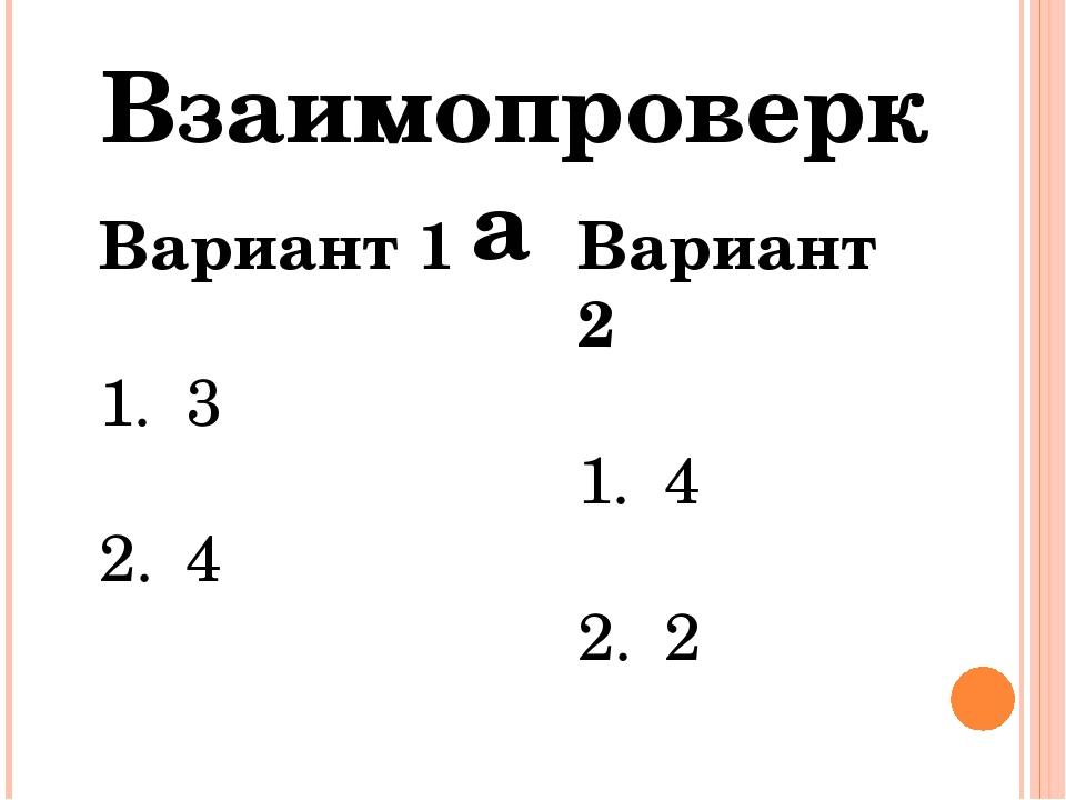 Взаимопроверка Вариант 1 3 4 Вариант 2 4 2