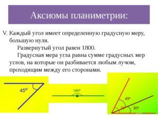 Аксиомы планиметрии: V. Каждый угол имеет определенную градусную меру, большу