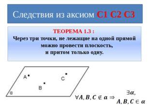 Следствия из аксиом С1 С2 С3 ТЕОРЕМА 1.3 : Через три точки, не лежащие на одн