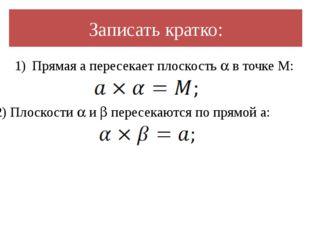 Записать кратко: Прямая a пересекает плоскость  в точке M: 2) Плоскости  и