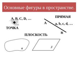 Основные фигуры в пространстве. A, В, С, D, … ТОЧКА ПРЯМАЯ A B a, b, c, d, …