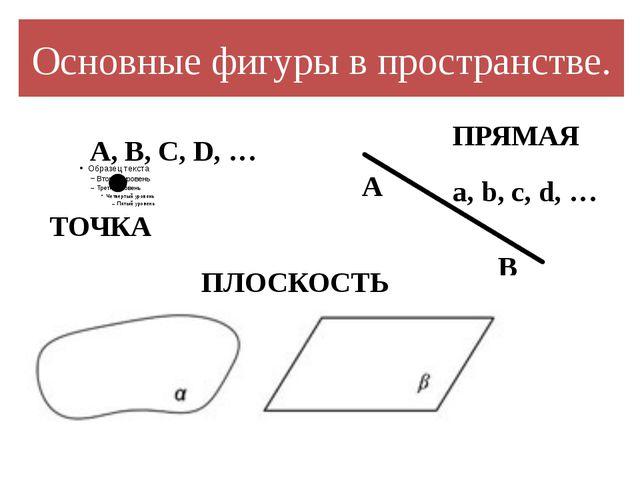 Основные фигуры в пространстве. A, В, С, D, … ТОЧКА ПРЯМАЯ A B a, b, c, d, …...