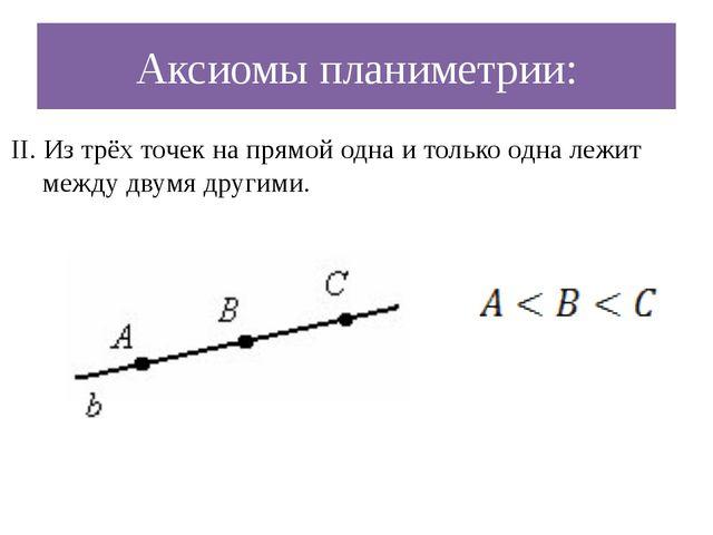 Аксиомы планиметрии: II. Из трёх точек на прямой одна и только одна лежит меж...