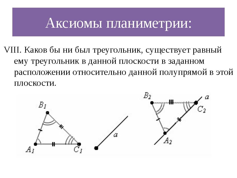 Аксиомы планиметрии: VIII. Каков бы ни был треугольник, существует равный ему...
