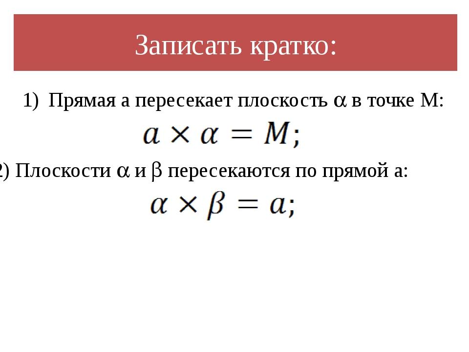 Записать кратко: Прямая a пересекает плоскость  в точке M: 2) Плоскости  и...