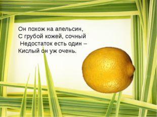 Он похож на апельсин, С грубой кожей, сочный Недостаток есть один – Кислый о