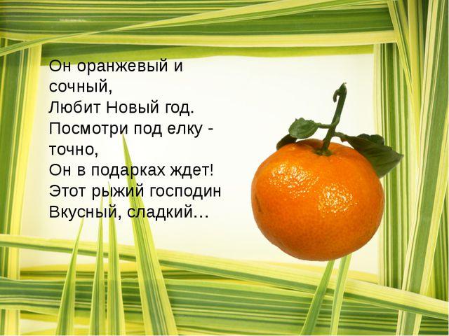 Он оранжевый и сочный, Любит Новый год. Посмотри под елку - точно, Он в подар...
