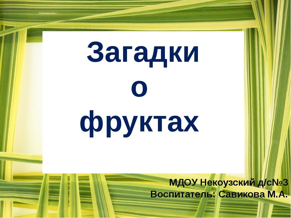 МДОУ Некоузский д/с№3 Воспитатель: Савикова М.А. Загадки о фруктах