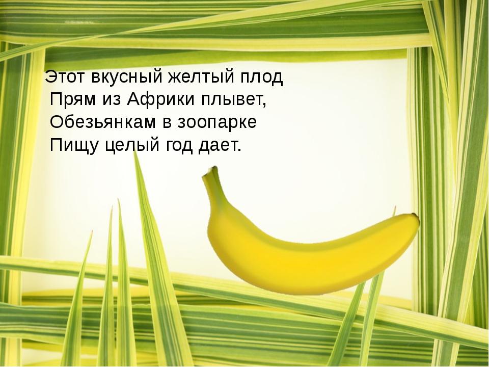 Этот вкусный желтый плод Прям из Африки плывет, Обезьянкам в зоопарке Пищу це...