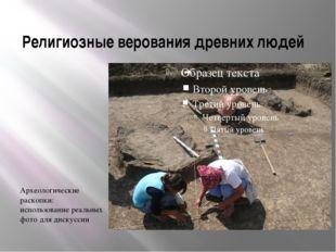 Религиозные верования древних людей Археологические раскопки: использование р