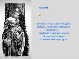 Леший (хозяин леса, лесной дух, лешак, лесовик, дедушка-лесовой) — мифологич