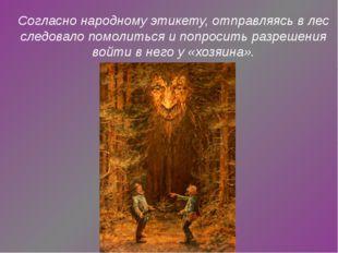 Согласно народному этикету, отправляясь в лес следовало помолиться и попросит