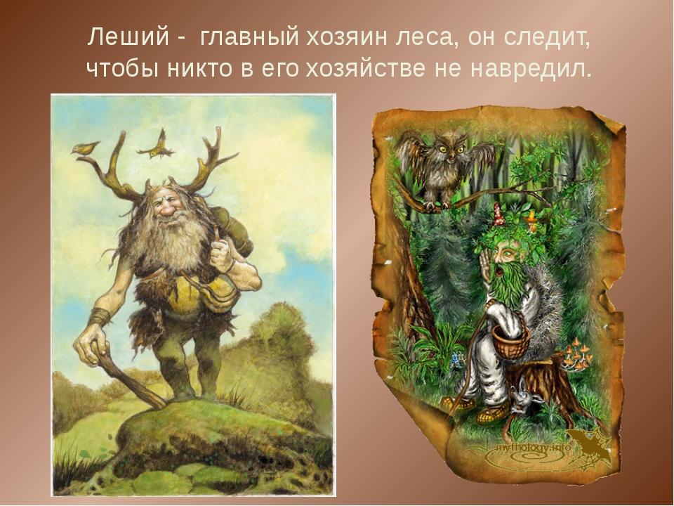 Леший - главный хозяин леса, он следит, чтобы никто в его хозяйстве не навред...