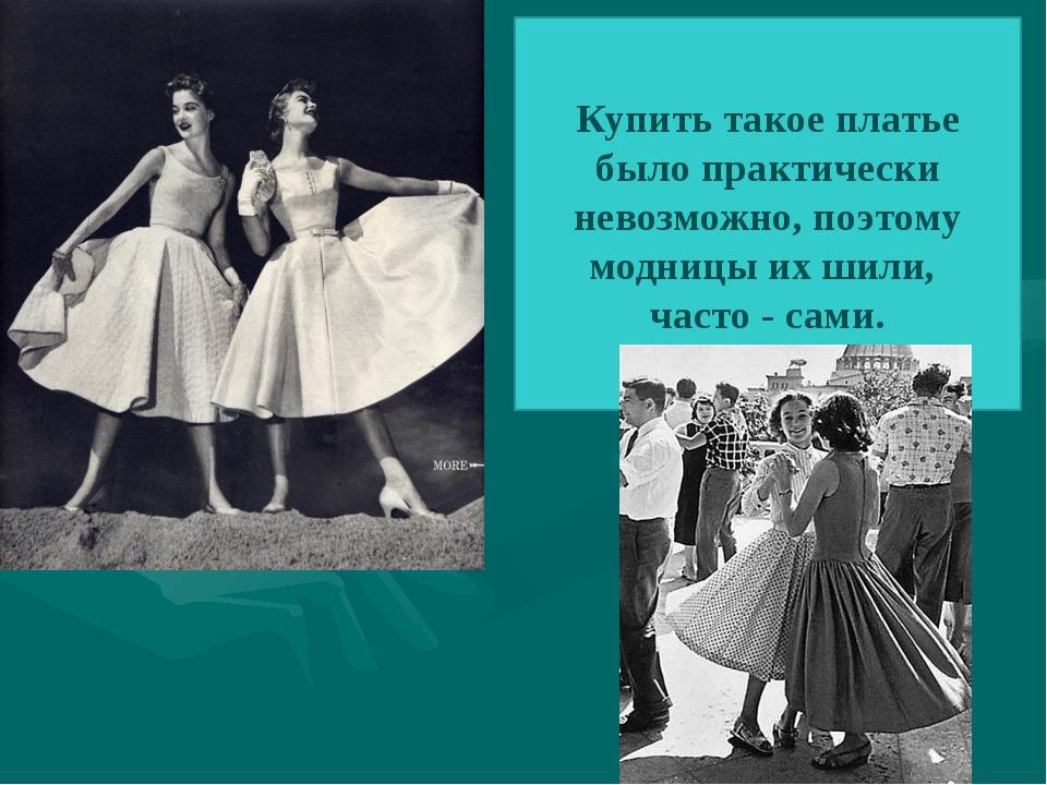 Купить такое платье было практически невозможно, поэтому модницы их шили, час...