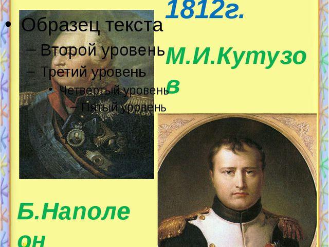 Не даром помнит вся Россия 1812г. Б.Наполеон М.И.Кутузов