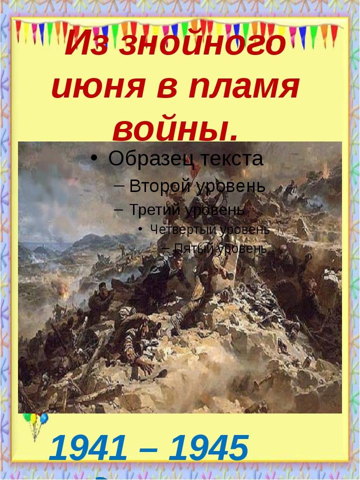 Из знойного июня в пламя войны. 1941 – 1945 годы.