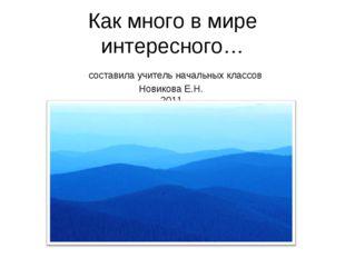 Как много в мире интересного… составила учитель начальных классов Новикова Е.