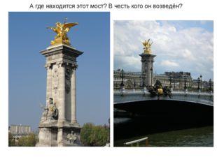 А где находится этот мост? В честь кого он возведён?