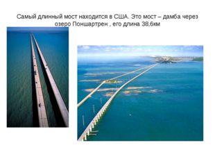 Самый длинный мост находится в США. Это мост – дамба через озеро Поншартрен ,