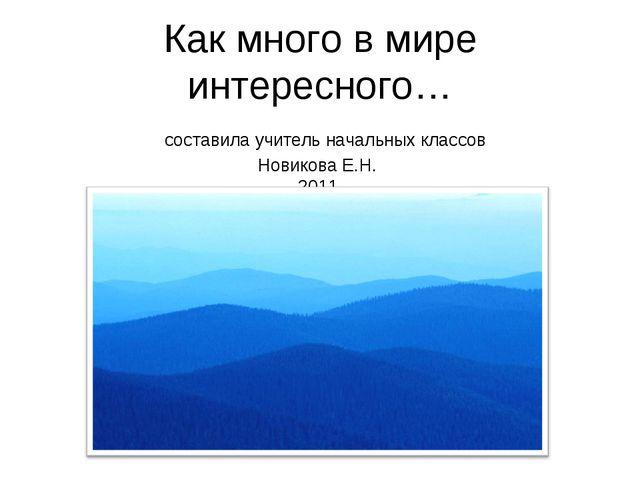 Как много в мире интересного… составила учитель начальных классов Новикова Е....