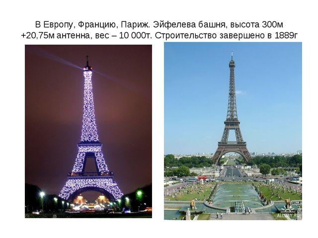 В Европу, Францию, Париж. Эйфелева башня, высота 300м +20,75м антенна, вес –...