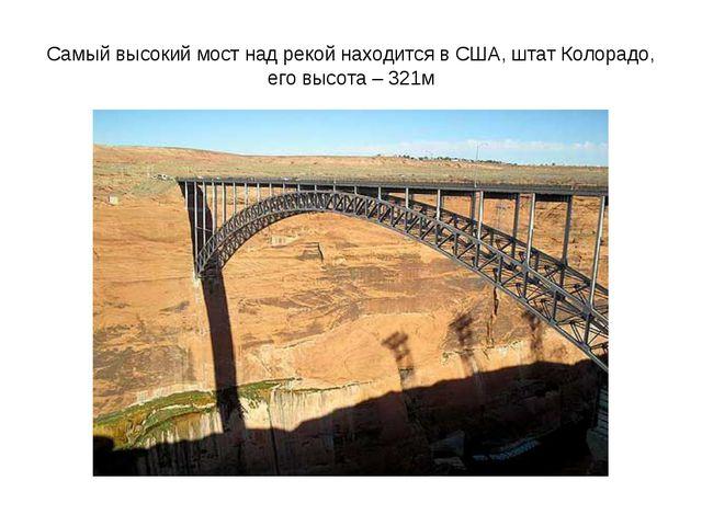 Самый высокий мост над рекой находится в США, штат Колорадо, его высота – 321м