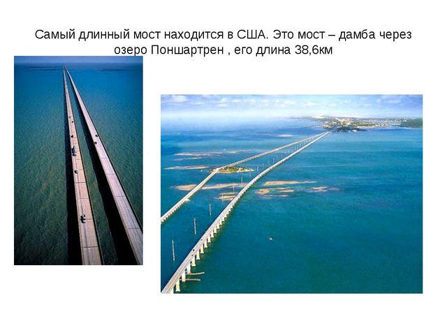 Самый длинный мост находится в США. Это мост – дамба через озеро Поншартрен ,...