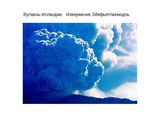 Вулканы Исландии. Извержение Эйяфьятлаекюдль.