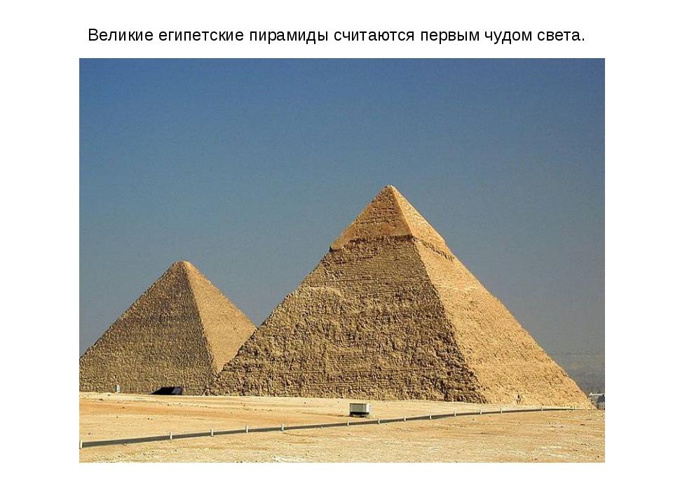Великие египетские пирамиды считаются первым чудом света.
