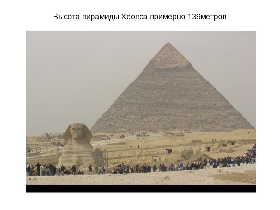 Высота пирамиды Хеопса примерно 139метров