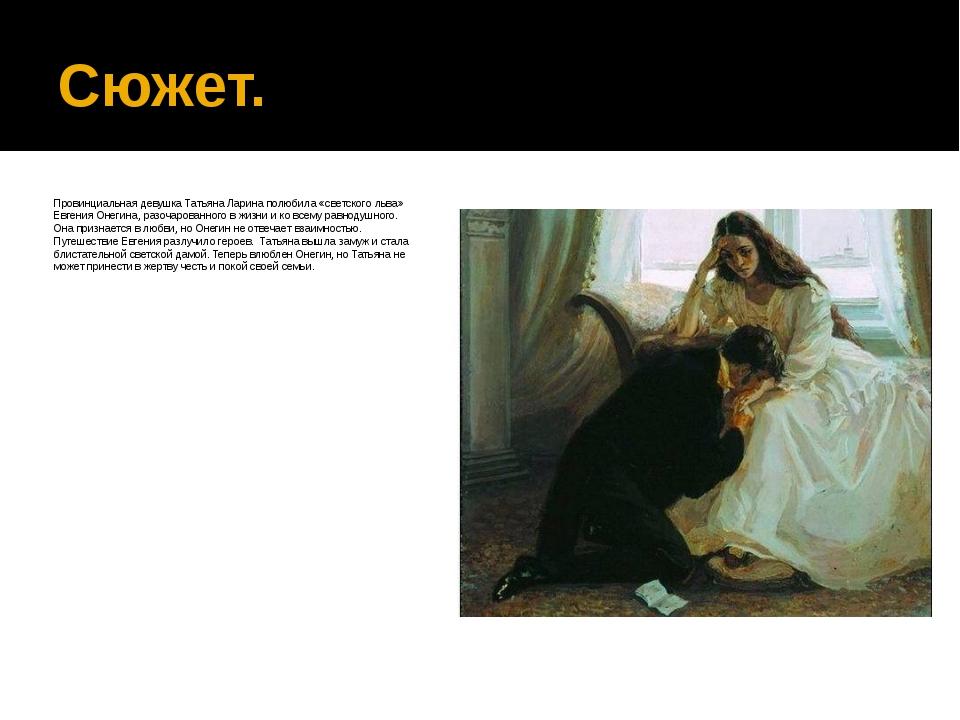 Сюжет. Провинциальная девушка Татьяна Ларина полюбила «светского льва» Евгени...