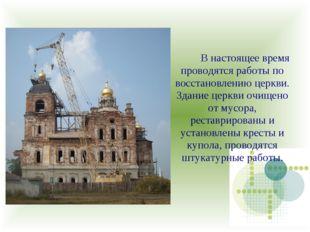 В настоящее время проводятся работы по восстановлению церкви. Здание церкви