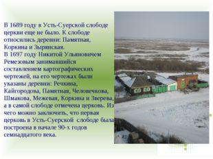 В 1689 году в Усть-Суерской слободе церкви еще не было. К слободе относились