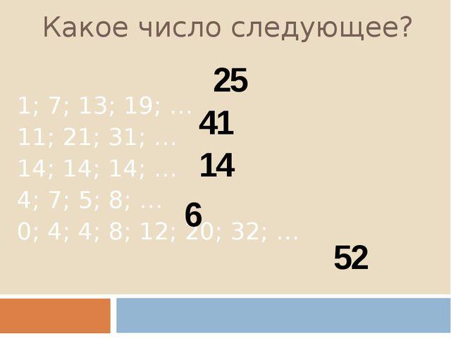 Какое число следующее? 1; 7; 13; 19; … 11; 21; 31; … 14; 14; 14; … 4; 7; 5; 8...