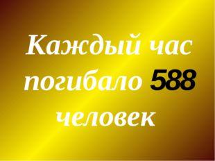 Каждый час погибало 588 человек
