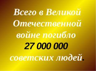 Всего в Великой Отечественной войне погибло 27 000 000 советских людей.