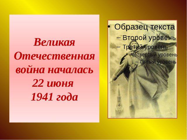 Великая Отечественная война началась 22 июня 1941 года