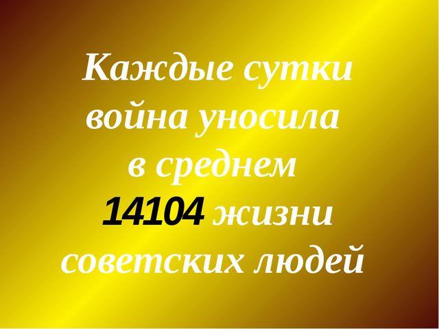Каждые сутки война уносила в среднем 14104 жизни советских людей