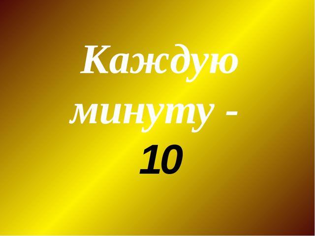 Каждую минуту - 10