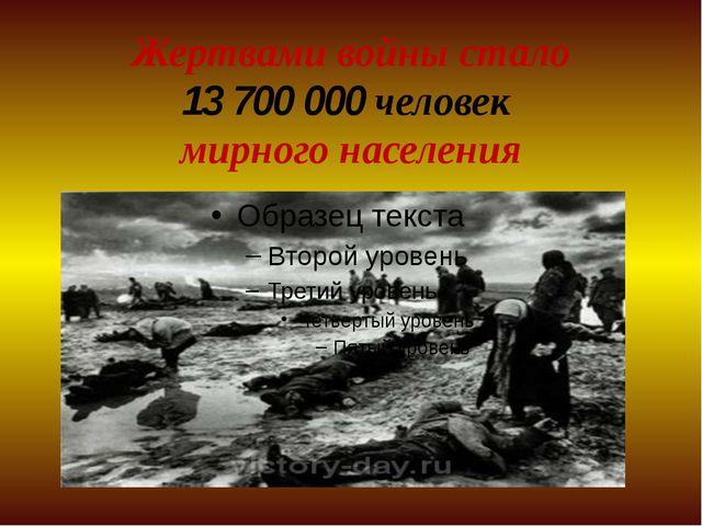 Жертвами войны стало 13 700 000 человек мирного населения