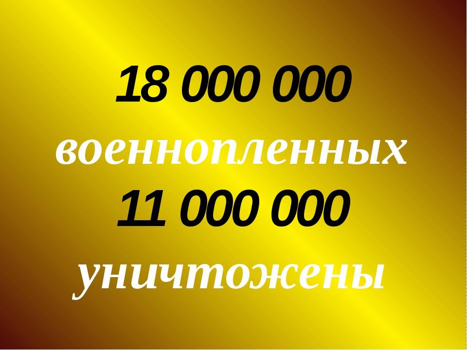 18 000 000 военнопленных 11 000 000 уничтожены