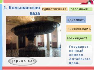 1. Колыванская ваза ЕДИНСТВЕННАЯ, ОГРОМНАЯ! Государст- венный символ Алтайск