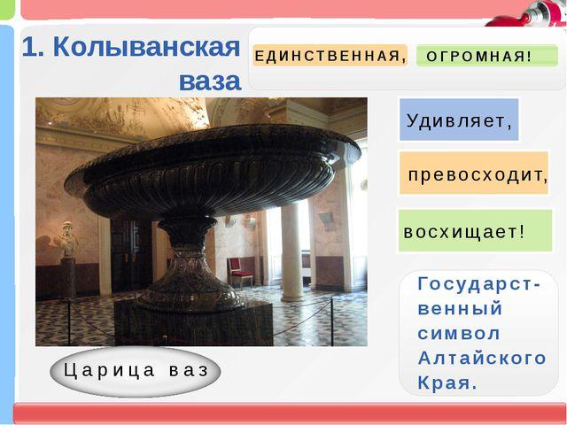 1. Колыванская ваза ЕДИНСТВЕННАЯ, ОГРОМНАЯ! Государст- венный символ Алтайск...