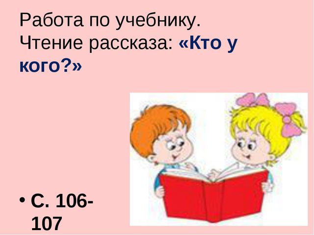 Работа по учебнику. Чтение рассказа: «Кто у кого?» С. 106-107
