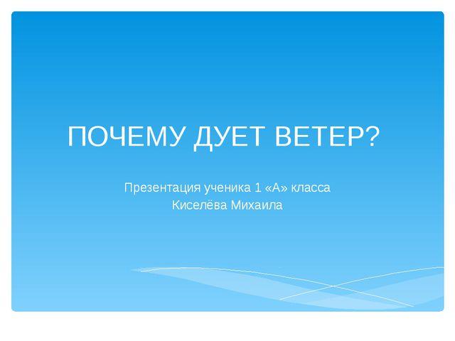ПОЧЕМУ ДУЕТ ВЕТЕР? Презентация ученика 1 «А» класса Киселёва Михаила