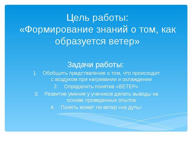Цель работы: «Формирование знаний о том, как образуется ветер» Задачи работы:...