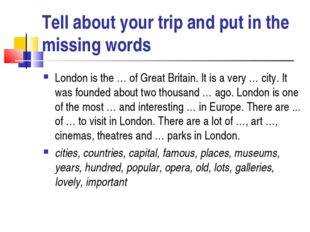Tell about your trip and put in the missing words London is the … of Great Br